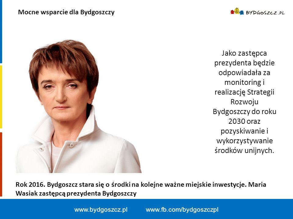 Mocne wsparcie dla Bydgoszczy www.bydgoszcz.pl www.fb.com/bydgoszczpl Jako zastępca prezydenta będzie odpowiadała za monitoring i realizację Strategii Rozwoju Bydgoszczy do roku 2030 oraz pozyskiwanie i wykorzystywanie środków unijnych.