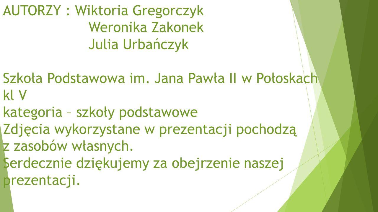 AUTORZY : Wiktoria Gregorczyk Weronika Zakonek Julia Urbańczyk Szkoła Podstawowa im.