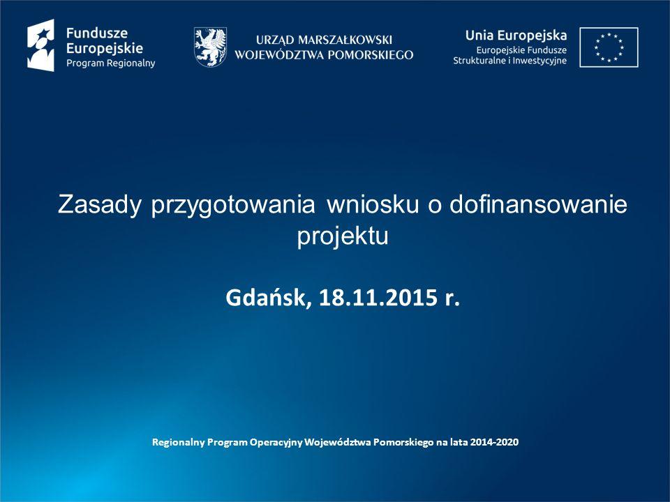 Zasady przygotowania wniosku o dofinansowanie projektu Gdańsk, 18.11.2015 r. Regionalny Program Operacyjny Województwa Pomorskiego na lata 2014-2020