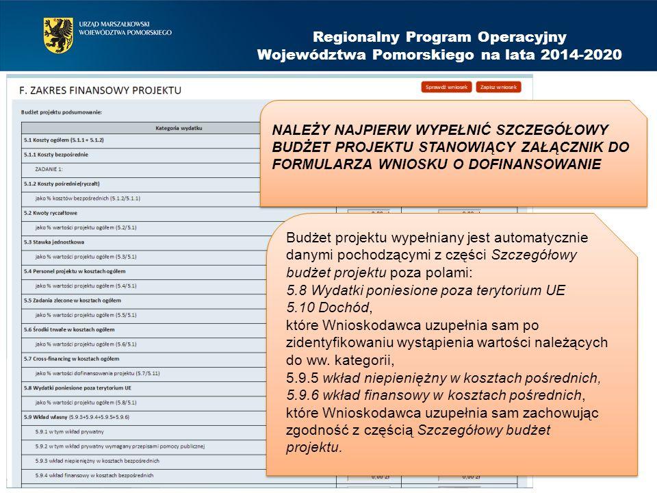 Regionalny Program Operacyjny Województwa Pomorskiego na lata 2014-2020 NALEŻY NAJPIERW WYPEŁNIĆ SZCZEGÓŁOWY BUDŻET PROJEKTU STANOWIĄCY ZAŁĄCZNIK DO FORMULARZA WNIOSKU O DOFINANSOWANIE Budżet projektu wypełniany jest automatycznie danymi pochodzącymi z części Szczegółowy budżet projektu poza polami: 5.8 Wydatki poniesione poza terytorium UE 5.10 Dochód, które Wnioskodawca uzupełnia sam po zidentyfikowaniu wystąpienia wartości należących do ww.