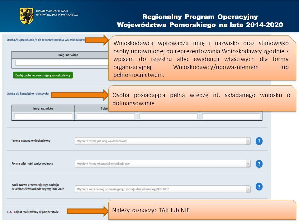 Regionalny Program Operacyjny Województwa Pomorskiego na lata 2014-2020 Wnioskodawca wprowadza imię i nazwisko oraz stanowisko osoby uprawnionej do reprezentowania Wnioskodawcy zgodnie z wpisem do rejestru albo ewidencji właściwych dla formy organizacyjnej Wnioskodawcy/upoważnieniem lub pełnomocnictwem.