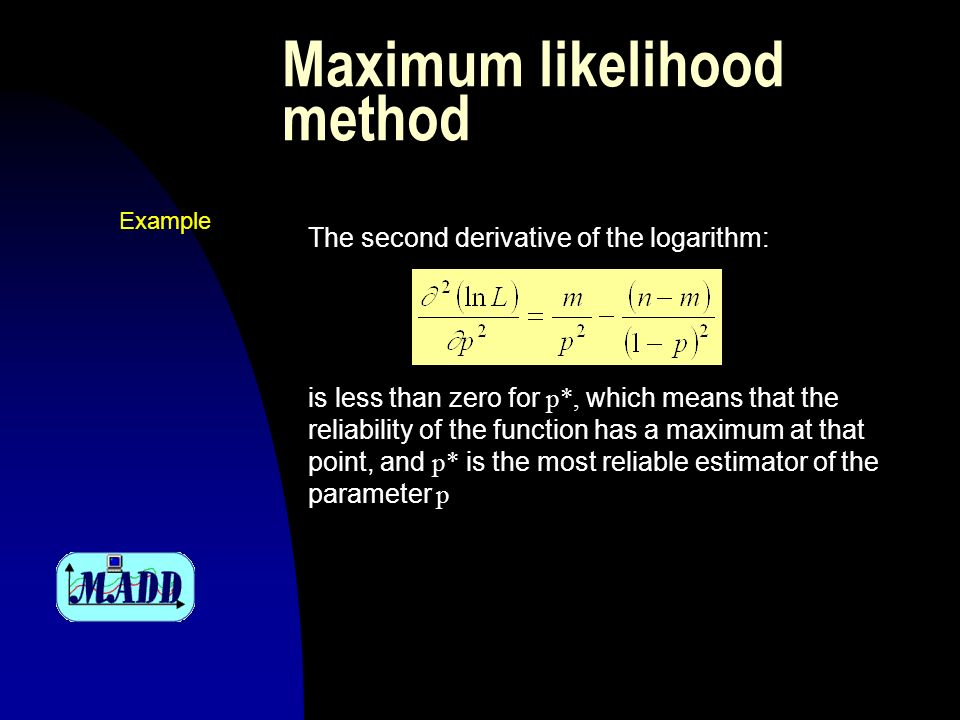 Maximum likelihood method The second derivative of the logarithm: is less than zero for p*, which means that the reliability of the function has a maximum at that point, and p* is the most reliable estimator of the parameter p Example
