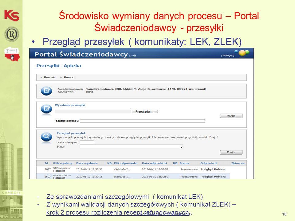 Środowisko wymiany danych procesu – Portal Świadczeniodawcy - przesyłki Przegląd przesyłek ( komunikaty: LEK, ZLEK) 10 -Ze sprawozdaniami szczegółowymi ( komunikat LEK) -Z wynikami walidacji danych szczegółowych ( komunikat ZLEK) – krok 2 procesu rozliczenia recept refundowanych