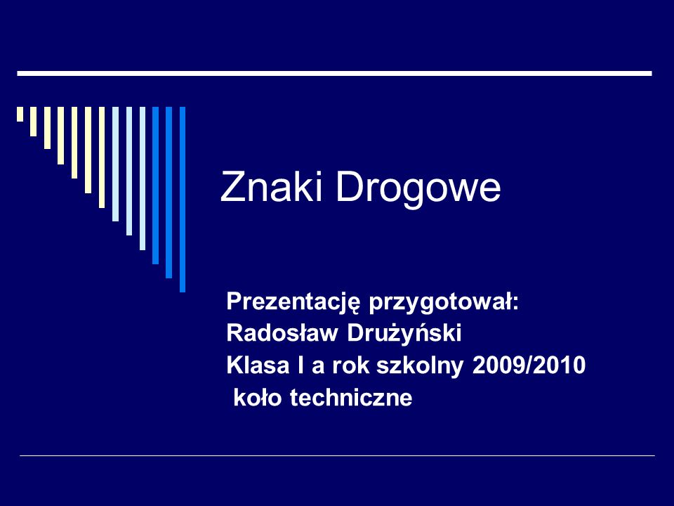 Znaki Drogowe Prezentację przygotował: Radosław Drużyński Klasa I a rok szkolny 2009/2010 koło techniczne