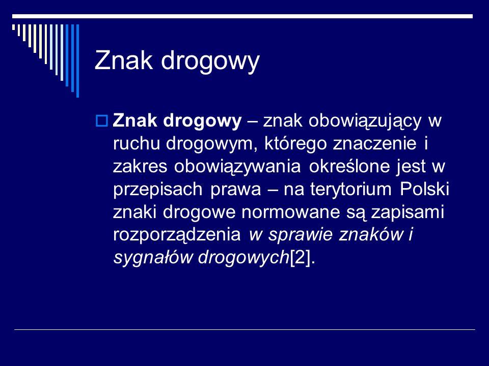 Znak drogowy ZZnak drogowy – znak obowiązujący w ruchu drogowym, którego znaczenie i zakres obowiązywania określone jest w przepisach prawa – na terytorium Polski znaki drogowe normowane są zapisami rozporządzenia w sprawie znaków i sygnałów drogowych[2].