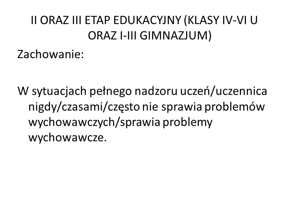 II ORAZ III ETAP EDUKACYJNY (KLASY IV-VI U ORAZ I-III GIMNAZJUM) Zachowanie: W sytuacjach pełnego nadzoru uczeń/uczennica nigdy/czasami/często nie sprawia problemów wychowawczych/sprawia problemy wychowawcze.