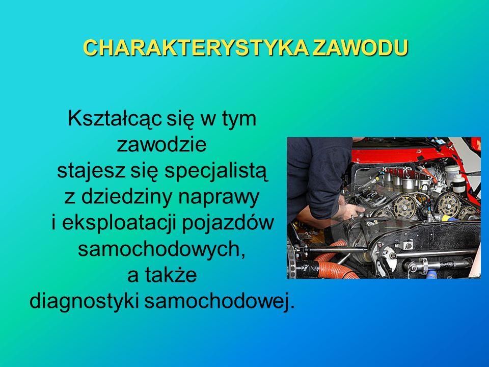 CHARAKTERYSTYKA ZAWODU Kształcąc się w tym zawodzie stajesz się specjalistą z dziedziny naprawy i eksploatacji pojazdów samochodowych, a także diagnostyki samochodowej.