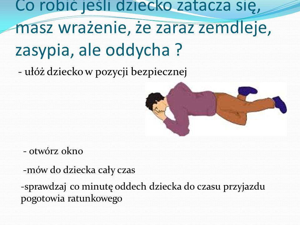 Co robić jeśli dziecko zatacza się, masz wrażenie, że zaraz zemdleje, zasypia, ale oddycha ? - ułóż dziecko w pozycji bezpiecznej - otwórz okno -mów d