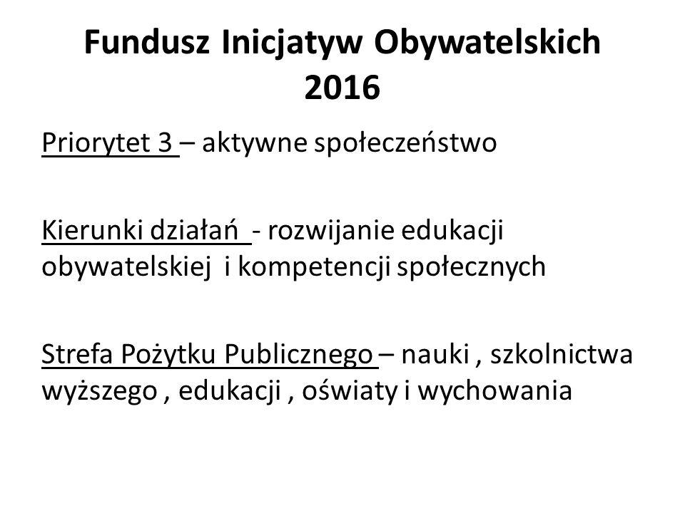 Fundusz Inicjatyw Obywatelskich 2016 Priorytet 3 – aktywne społeczeństwo Kierunki działań - rozwijanie edukacji obywatelskiej i kompetencji społecznych Strefa Pożytku Publicznego – nauki, szkolnictwa wyższego, edukacji, oświaty i wychowania