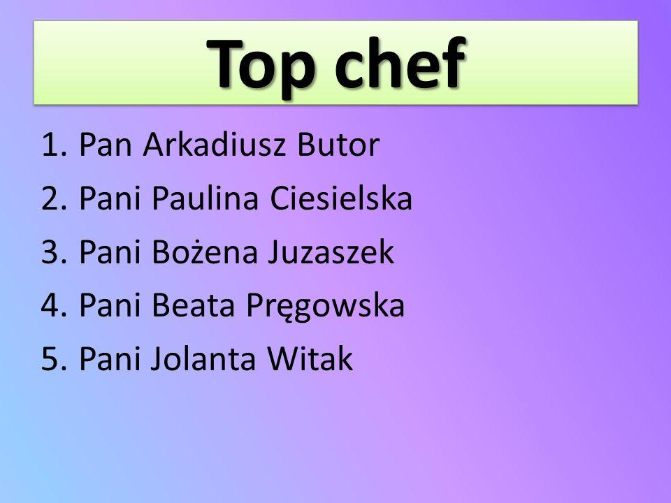 Top chef 1.Pan Arkadiusz Butor 2.Pani Paulina Ciesielska 3.Pani Bożena Juzaszek 4.Pani Beata Pręgowska 5.Pani Jolanta Witak