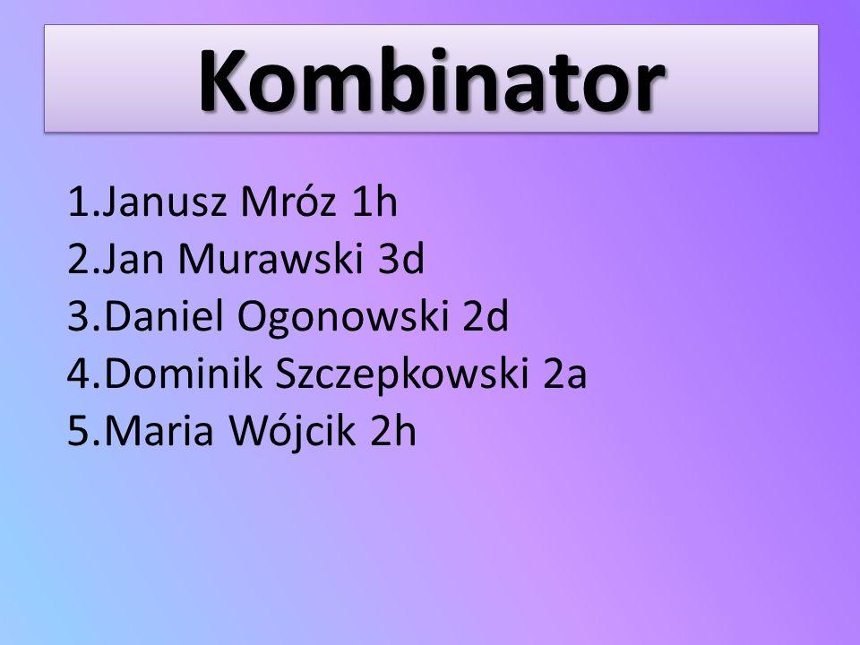 KombinatorKombinator 1.Janusz Mróz 1h 2.Jan Murawski 3d 3.Daniel Ogonowski 2d 4.Dominik Szczepkowski 2a 5.Maria Wójcik 2h
