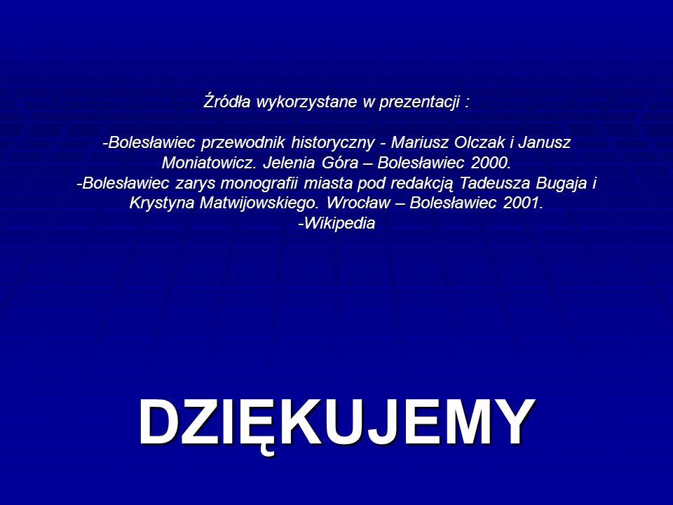 DZIĘKUJEMY Źródła wykorzystane w prezentacji : -Bolesławiec przewodnik historyczny - Mariusz Olczak i Janusz Moniatowicz.