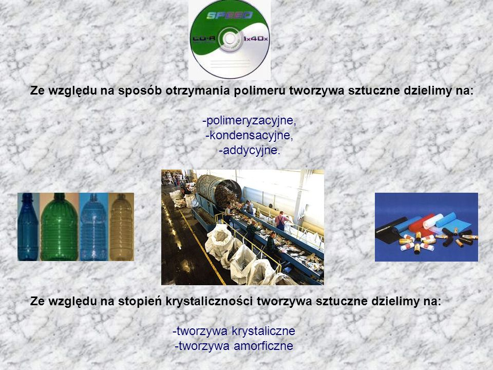 Ze względu na sposób otrzymania polimeru tworzywa sztuczne dzielimy na: -polimeryzacyjne, -kondensacyjne, -addycyjne.