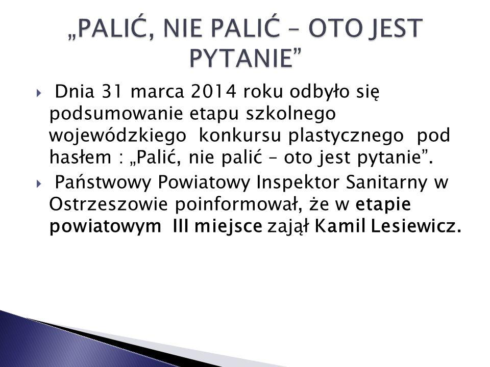 """ Dnia 31 marca 2014 roku odbyło się podsumowanie etapu szkolnego wojewódzkiego konkursu plastycznego pod hasłem : """"Palić, nie palić – oto jest pytanie ."""