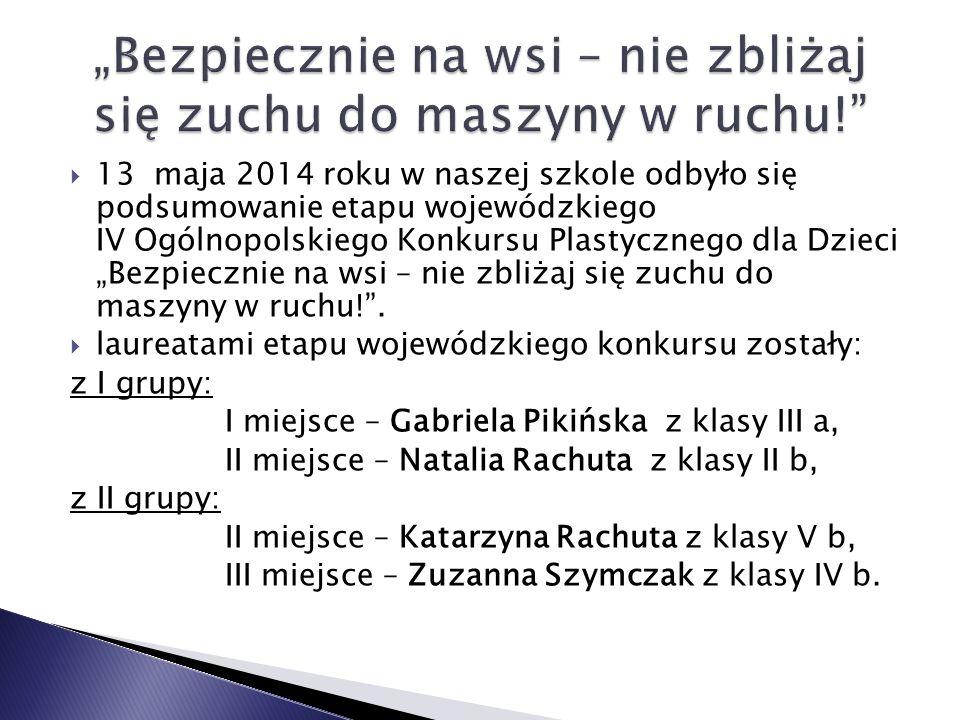 """ 13 maja 2014 roku w naszej szkole odbyło się podsumowanie etapu wojewódzkiego IV Ogólnopolskiego Konkursu Plastycznego dla Dzieci """"Bezpiecznie na wsi – nie zbliżaj się zuchu do maszyny w ruchu! ."""