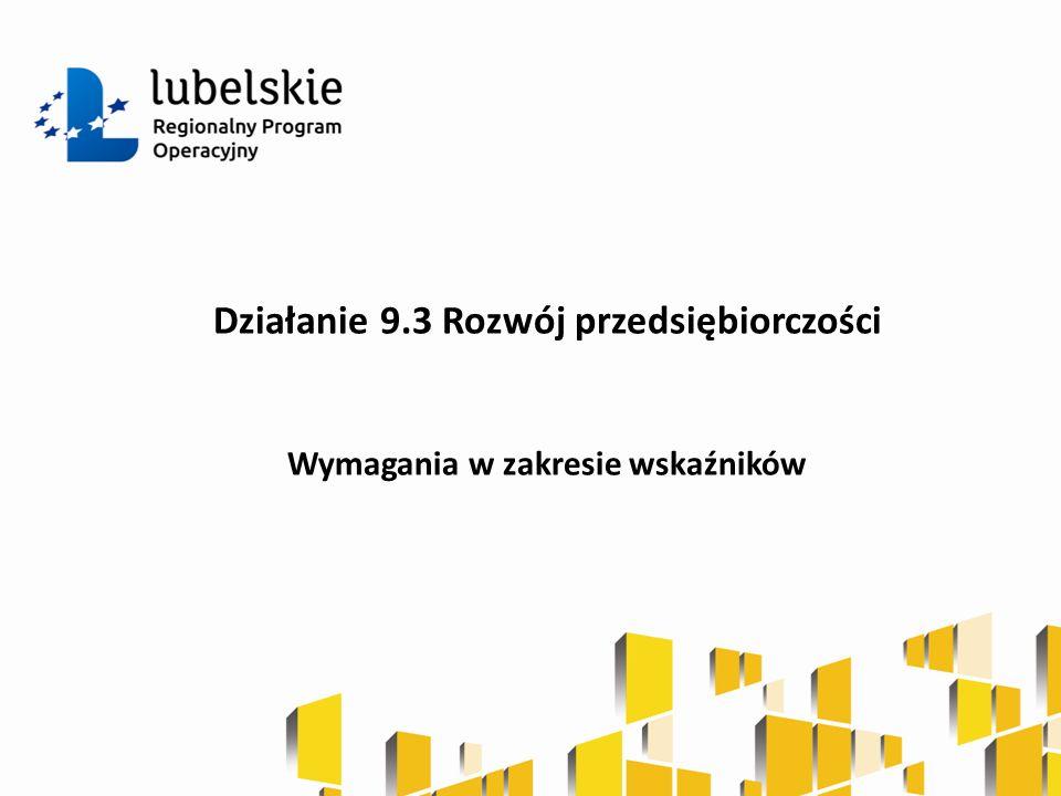 Działanie 9.3 Rozwój przedsiębiorczości Wymagania w zakresie wskaźników