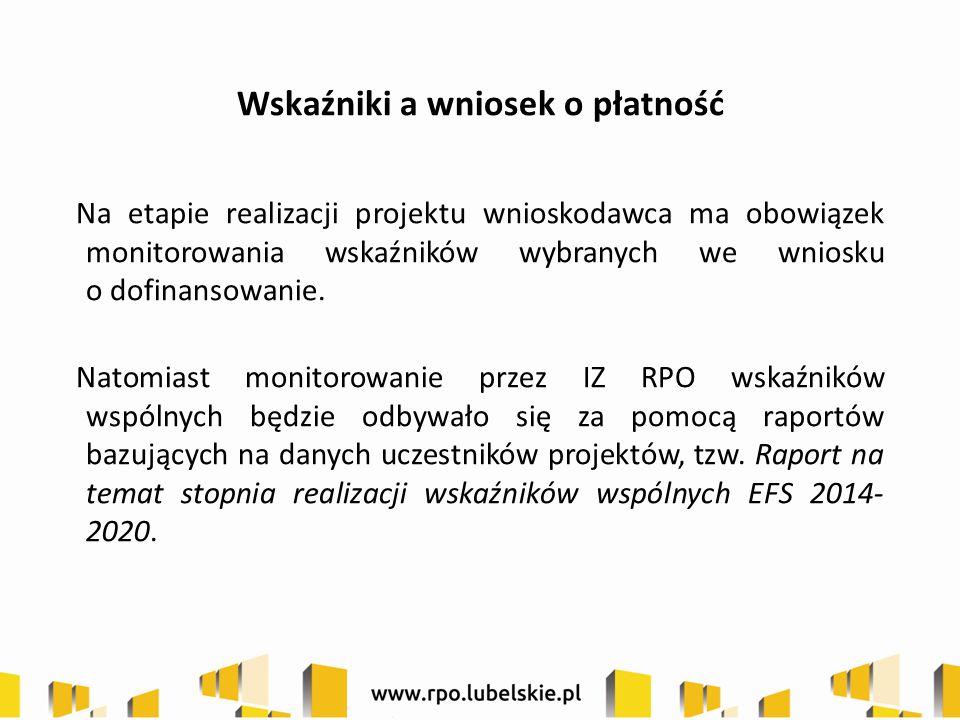 Wskaźniki a wniosek o płatność Na etapie realizacji projektu wnioskodawca ma obowiązek monitorowania wskaźników wybranych we wniosku o dofinansowanie.