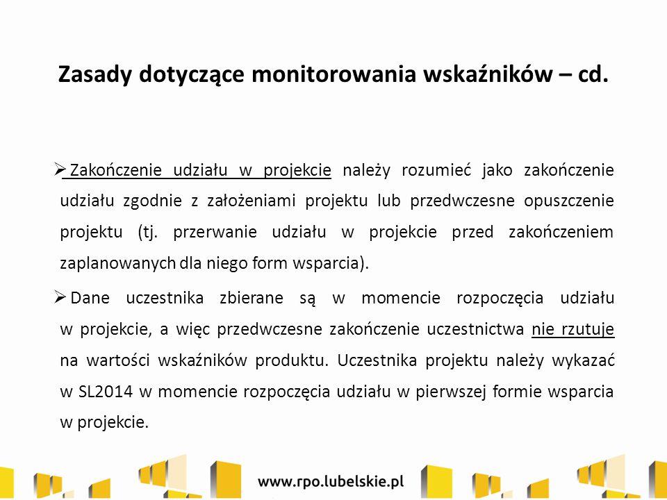 Zasady dotyczące monitorowania wskaźników – cd.  Zakończenie udziału w projekcie należy rozumieć jako zakończenie udziału zgodnie z założeniami proje
