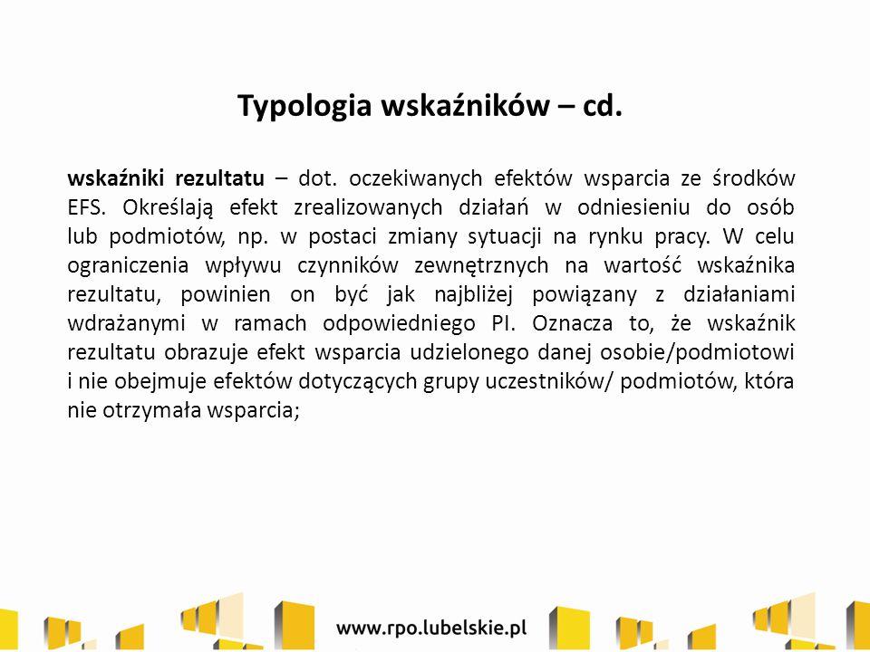 Typologia wskaźników – cd. wskaźniki rezultatu – dot. oczekiwanych efektów wsparcia ze środków EFS. Określają efekt zrealizowanych działań w odniesien