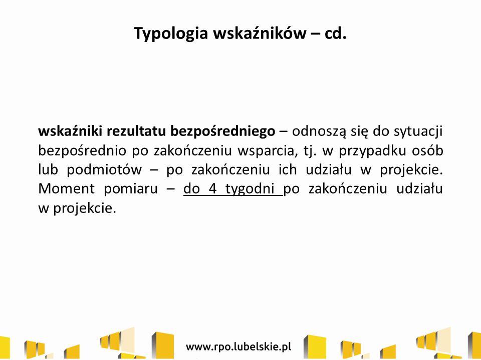 Typologia wskaźników – cd. wskaźniki rezultatu bezpośredniego – odnoszą się do sytuacji bezpośrednio po zakończeniu wsparcia, tj. w przypadku osób lub