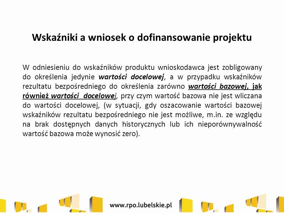 Wskaźniki a wniosek o dofinansowanie projektu W odniesieniu do wskaźników produktu wnioskodawca jest zobligowany do określenia jedynie wartości docelo