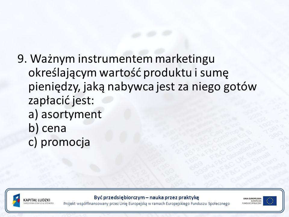 Być przedsiębiorczym – nauka przez praktykę Projekt współfinansowany przez Unię Europejską w ramach Europejskiego Funduszu Społecznego 9. Ważnym instr