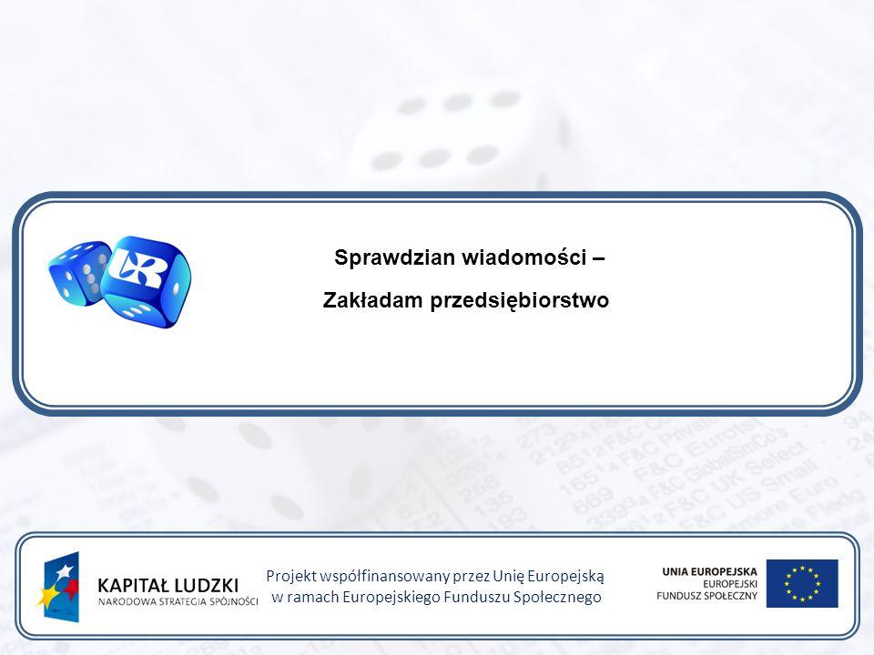 Sprawdzian wiadomości – Zakładam przedsiębiorstwo Projekt współfinansowany przez Unię Europejską w ramach Europejskiego Funduszu Społecznego
