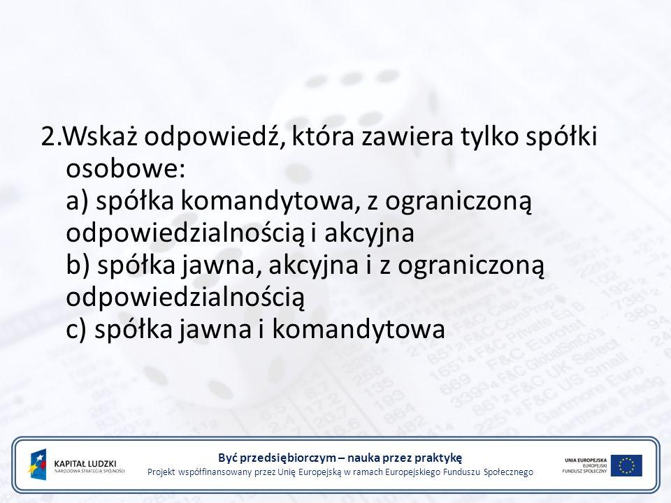 Być przedsiębiorczym – nauka przez praktykę Projekt współfinansowany przez Unię Europejską w ramach Europejskiego Funduszu Społecznego 2.Wskaż odpowiedź, która zawiera tylko spółki osobowe: a) spółka komandytowa, z ograniczoną odpowiedzialnością i akcyjna b) spółka jawna, akcyjna i z ograniczoną odpowiedzialnością c) spółka jawna i komandytowa