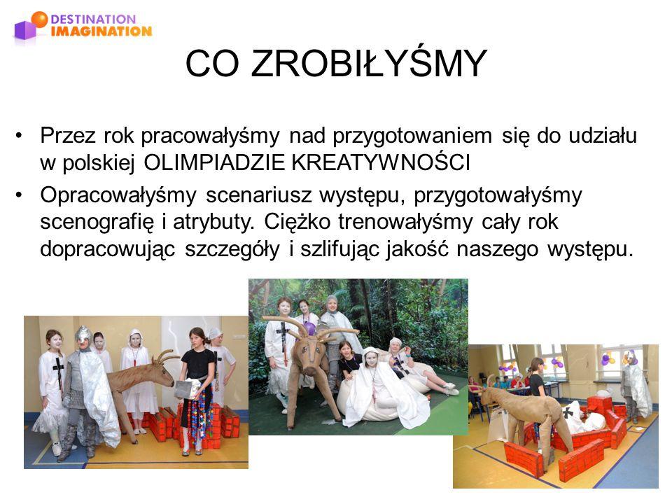 CO ZROBIŁYŚMY Przez rok pracowałyśmy nad przygotowaniem się do udziału w polskiej OLIMPIADZIE KREATYWNOŚCI Opracowałyśmy scenariusz występu, przygotowałyśmy scenografię i atrybuty.