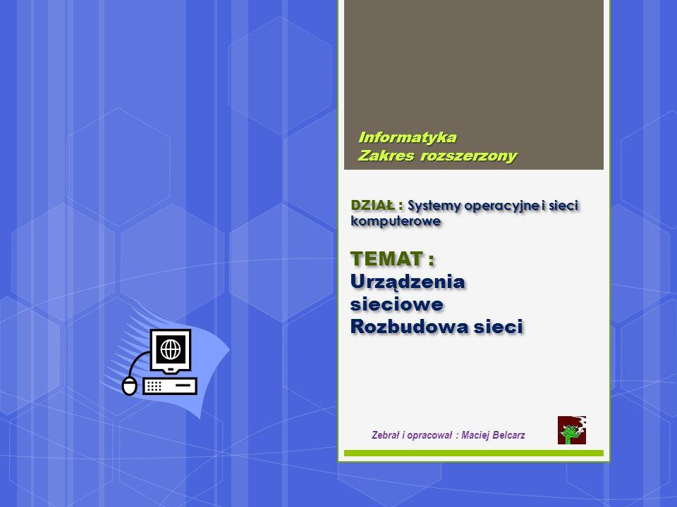 Systemy operacyjne i sieci komputerowe DZIAŁ : Systemy operacyjne i sieci komputerowe Informatyka Zakres rozszerzony Zebrał i opracował : Maciej Belcarz TEMAT : Urządzenia sieciowe Rozbudowa sieci TEMAT : Urządzenia sieciowe Rozbudowa sieci
