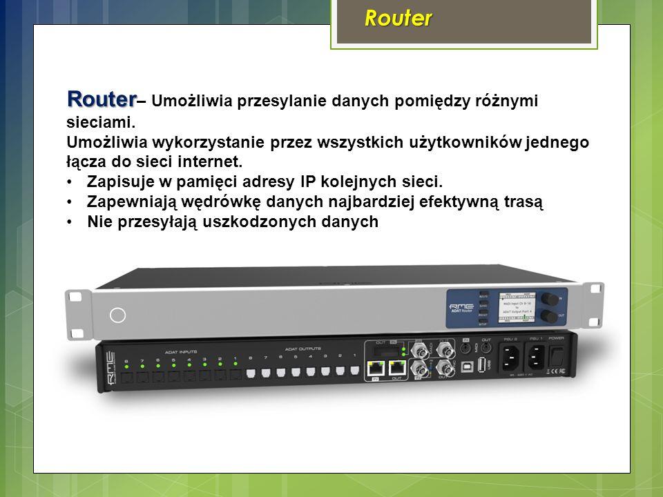 Router Router Router – Umożliwia przesylanie danych pomiędzy różnymi sieciami.