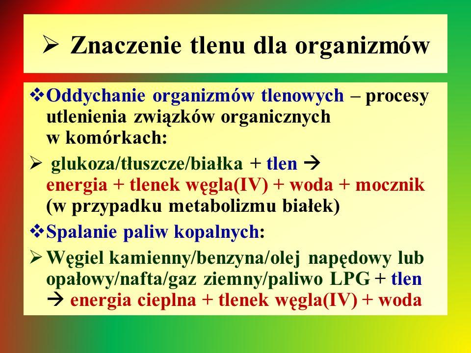  Znaczenie tlenu dla organizmów  Oddychanie organizmów tlenowych – procesy utlenienia związków organicznych w komórkach:  glukoza/tłuszcze/białka + tlen  energia + tlenek węgla(IV) + woda + mocznik (w przypadku metabolizmu białek)  Spalanie paliw kopalnych:  Węgiel kamienny/benzyna/olej napędowy lub opałowy/nafta/gaz ziemny/paliwo LPG + tlen  energia cieplna + tlenek węgla(IV) + woda
