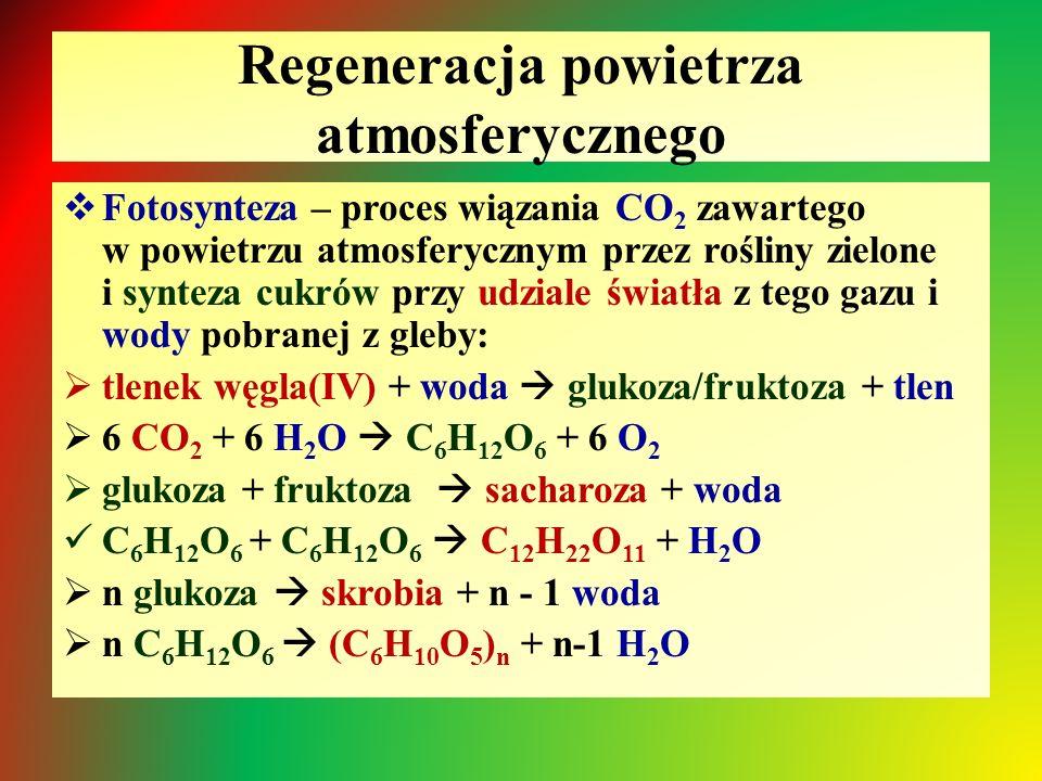 Regeneracja powietrza atmosferycznego  Fotosynteza – proces wiązania CO 2 zawartego w powietrzu atmosferycznym przez rośliny zielone i synteza cukrów przy udziale światła z tego gazu i wody pobranej z gleby:  tlenek węgla(IV) + woda  glukoza/fruktoza + tlen  6 CO 2 + 6 H 2 O  C 6 H 12 O 6 + 6 O 2  glukoza + fruktoza  sacharoza + woda C 6 H 12 O 6 + C 6 H 12 O 6  C 12 H 22 O 11 + H 2 O  n glukoza  skrobia + n - 1 woda  n C 6 H 12 O 6  (C 6 H 10 O 5 ) n + n-1 H 2 O