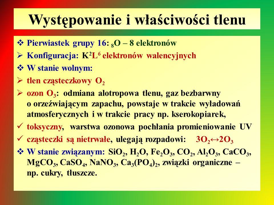 Występowanie i właściwości tlenu  Pierwiastek grupy 16: 8 O – 8 elektronów  Konfiguracja: K 2 L 6 elektronów walencyjnych  W stanie wolnym:  tlen cząsteczkowy O 2  ozon O 3 : odmiana alotropowa tlenu, gaz bezbarwny o orzeźwiającym zapachu, powstaje w trakcie wyładowań atmosferycznych i w trakcie pracy np.