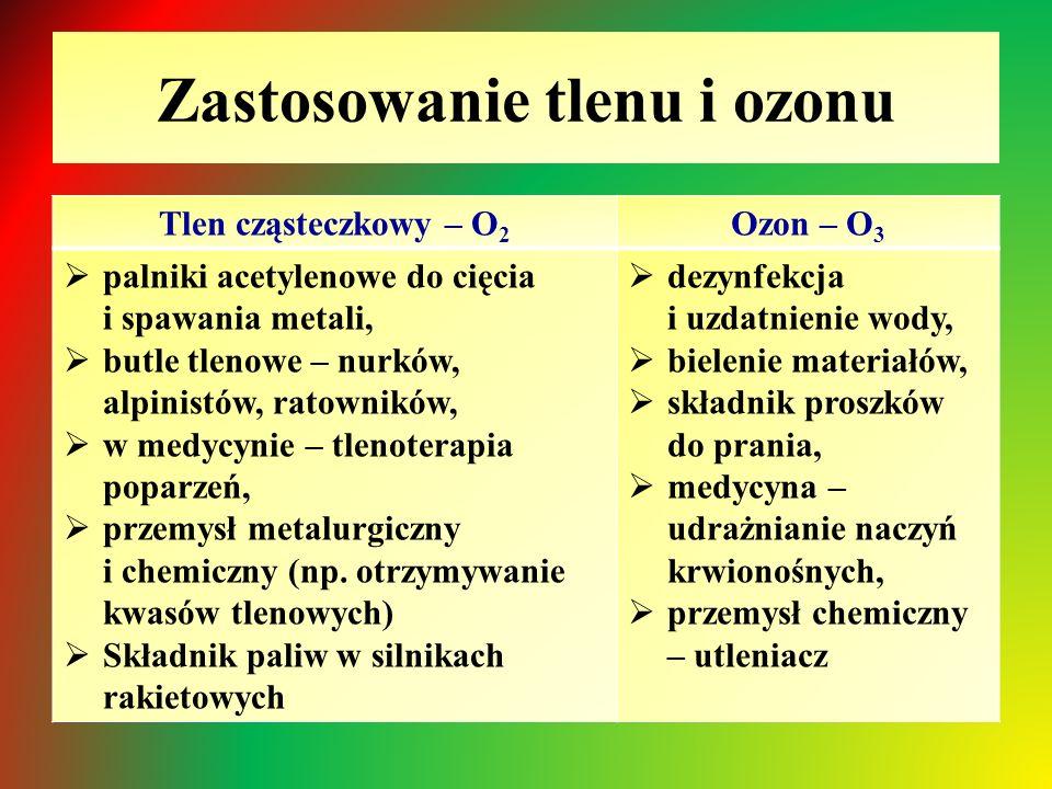 Zastosowanie tlenu i ozonu Tlen cząsteczkowy – O 2 Ozon – O 3  palniki acetylenowe do cięcia i spawania metali,  butle tlenowe – nurków, alpinistów, ratowników,  w medycynie – tlenoterapia poparzeń,  przemysł metalurgiczny i chemiczny (np.