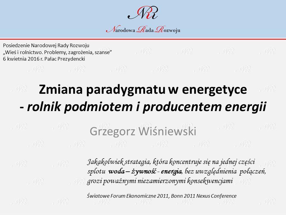 """Zmiana paradygmatu w energetyce - rolnik podmiotem i producentem energii Grzegorz Wiśniewski Jakakolwiek strategia, która koncentruje się na jednej części splotu woda – żywność - energia, bez uwzględnienia połączeń, grozi poważnymi niezamierzonymi konsekwencjami Światowe Forum Ekonomiczne 2011, Bonn 2011 Nexus Conference Posiedzenie Narodowej Rady Rozwoju """"Wieś i rolnictwo."""