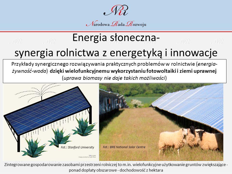 Energia słoneczna- synergia rolnictwa z energetyką i innowacje Przykłady synergicznego rozwiązywania praktycznych problemów w rolnictwie (energia- żywność-woda) dzięki wielofunkcyjnemu wykorzystaniu fotowoltaiki i ziemi uprawnej (uprawa biomasy nie daje takich możliwości) Zintegrowane gospodarowanie zasobami przestrzeni rolniczej to m.in.