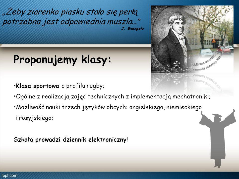 Proponujemy klasy: Klasa sportowa o profilu rugby; Ogólne z realizacją zajęć technicznych z implementacją mechatroniki; Możliwość nauki trzech języków obcych: angielskiego, niemieckiego i rosyjskiego; Szkoła prowadzi dziennik elektroniczny.