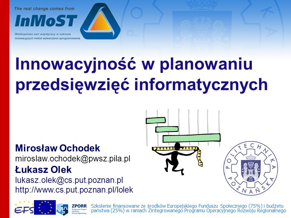 Innowacyjność w planowaniu przedsięwzięć informatycznych Mirosław Ochodek miroslaw.ochodek@pwsz.pila.pl Łukasz Olek lukasz.olek@cs.put.poznan.pl http://www.cs.put.poznan.pl/lolek Szkolenie finansowane ze ś rodków Europejskiego Funduszu Spo ł ecznego (75%) i bud ż etu pa ń stwa (25%) w ramach Zintegrowanego Programu Operacyjnego Rozwoju Regionalnego