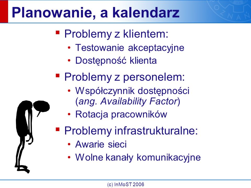 (c) InMoST 2006 Planowanie, a kalendarz ▪ Problemy z klientem: Testowanie akceptacyjne Dostępność klienta ▪ Problemy z personelem: Współczynnik dostęp