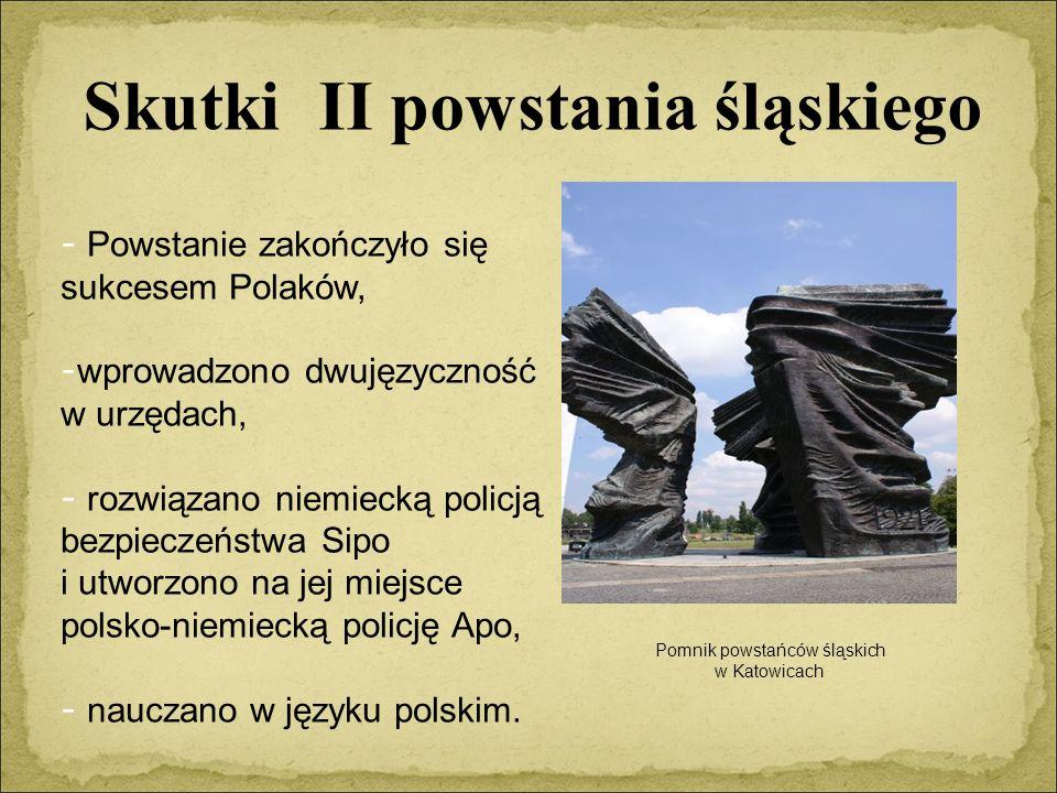 Skutki II powstania śląskiego - Powstanie zakończyło się sukcesem Polaków, - wprowadzono dwujęzyczność w urzędach, - rozwiązano niemiecką policją bezpieczeństwa Sipo i utworzono na jej miejsce polsko-niemiecką policję Apo, - nauczano w języku polskim.