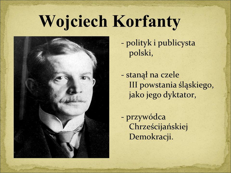 Wojciech Korfanty - polityk i publicysta polski, - stanął na czele III powstania śląskiego, jako jego dyktator, - przywódca Chrześcijańskiej Demokracji.
