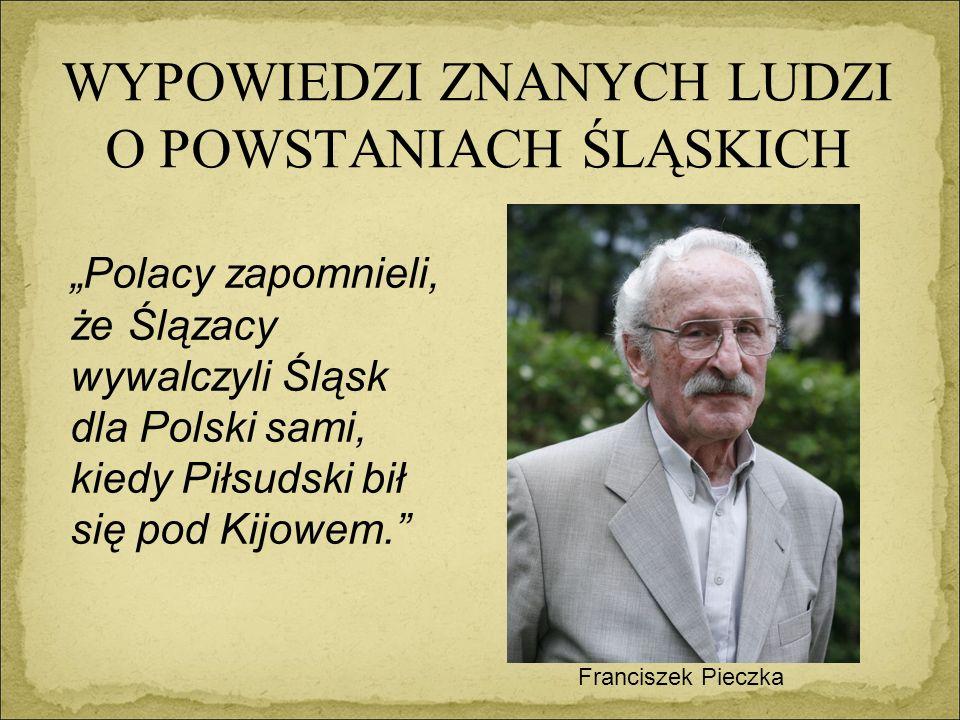 """WYPOWIEDZI ZNANYCH LUDZI O POWSTANIACH ŚLĄSKICH Franciszek Pieczka """"Polacy zapomnieli, że Ślązacy wywalczyli Śląsk dla Polski sami, kiedy Piłsudski bił się pod Kijowem."""