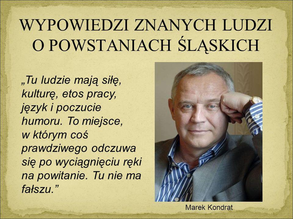 """WYPOWIEDZI ZNANYCH LUDZI O POWSTANIACH ŚLĄSKICH Marek Kondrat """"Tu ludzie mają siłę, kulturę, etos pracy, język i poczucie humoru."""
