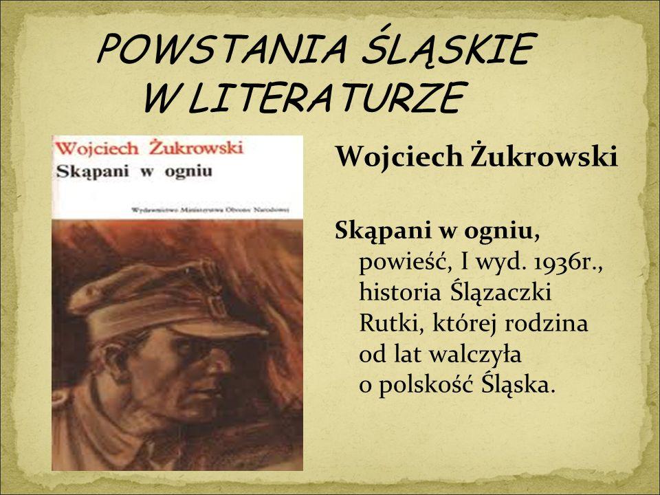 POWSTANIA ŚLĄSKIE W LITERATURZE Wojciech Żukrowski Skąpani w ogniu, powieść, I wyd.