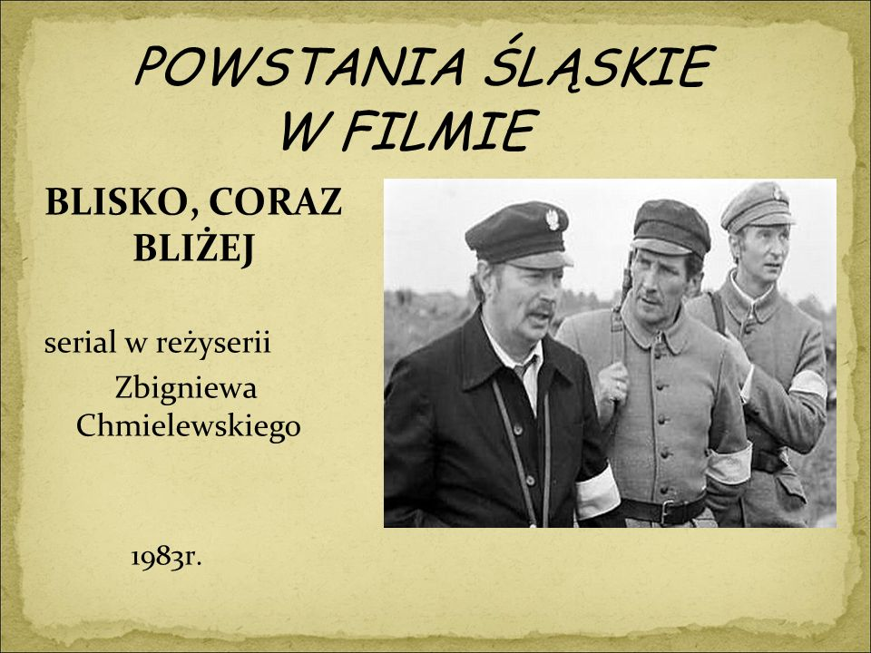 POWSTANIA ŚLĄSKIE W FILMIE BLISKO, CORAZ BLIŻEJ serial w reżyserii Zbigniewa Chmielewskiego 1983r.