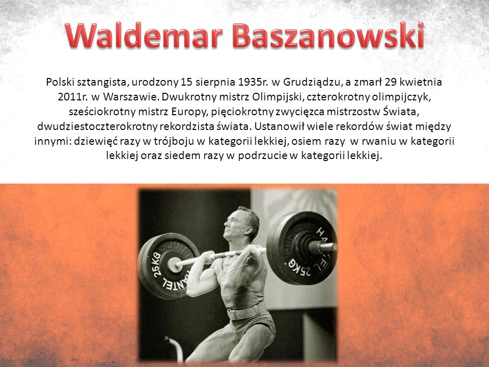 Polski sztangista, urodzony 15 sierpnia 1935r. w Grudziądzu, a zmarł 29 kwietnia 2011r.