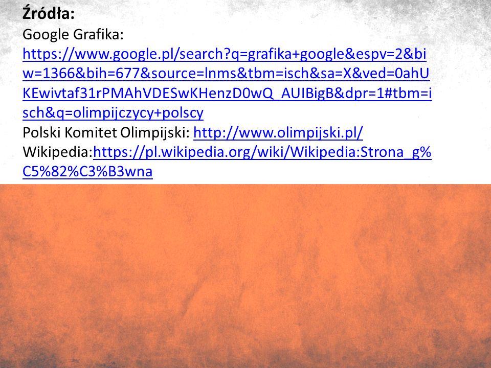 Źródła: Google Grafika: https://www.google.pl/search q=grafika+google&espv=2&bi w=1366&bih=677&source=lnms&tbm=isch&sa=X&ved=0ahU KEwivtaf31rPMAhVDESwKHenzD0wQ_AUIBigB&dpr=1#tbm=i sch&q=olimpijczycy+polscy https://www.google.pl/search q=grafika+google&espv=2&bi w=1366&bih=677&source=lnms&tbm=isch&sa=X&ved=0ahU KEwivtaf31rPMAhVDESwKHenzD0wQ_AUIBigB&dpr=1#tbm=i sch&q=olimpijczycy+polscy Polski Komitet Olimpijski: http://www.olimpijski.pl/http://www.olimpijski.pl/ Wikipedia:https://pl.wikipedia.org/wiki/Wikipedia:Strona_g% C5%82%C3%B3wnahttps://pl.wikipedia.org/wiki/Wikipedia:Strona_g% C5%82%C3%B3wna