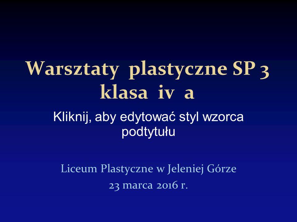 Kliknij, aby edytować styl wzorca podtytułu Warsztaty plastyczne SP 3 klasa iv a Liceum Plastyczne w Jeleniej Górze 23 marca 2016 r.