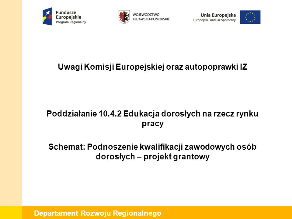 Departament Rozwoju Regionalnego Uwagi Komisji Europejskiej oraz autopoprawki IZ Poddziałanie 10.4.2 Edukacja dorosłych na rzecz rynku pracy Schemat: